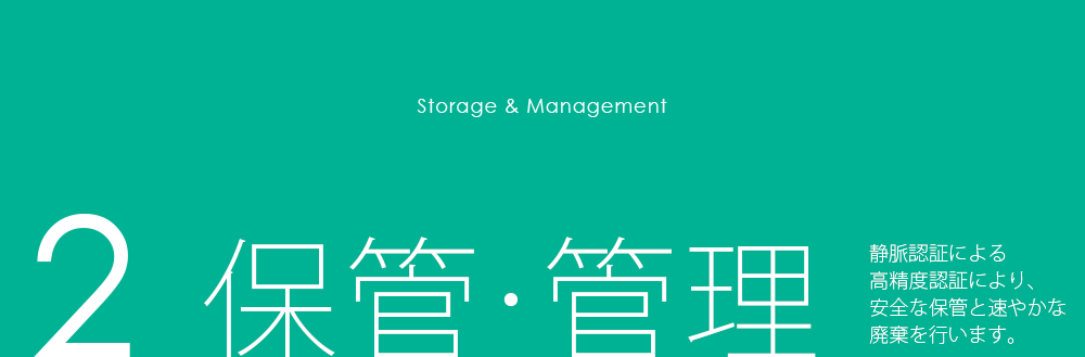 Storage & Management 2 保管・管理 静脈認証による高精度認証により、安全な保管と速やかな廃棄を行います。